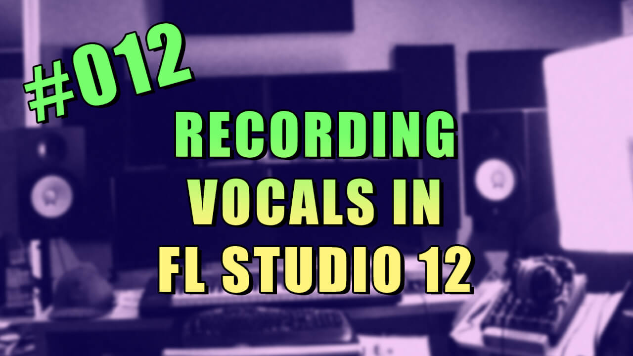 #012 – How to Record Vocals in FL Studio 12