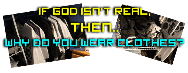 If God Isn't Real, Why Do You Wear Clothes?