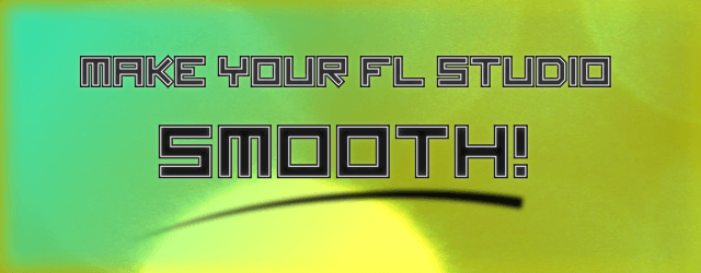 Make Your FL Studio SMOOTH!