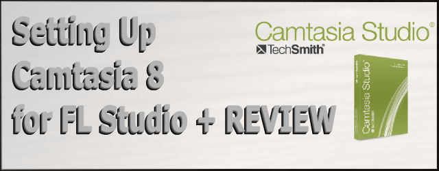 Setting Up Camtasia 8 for FL Studio – REVIEW