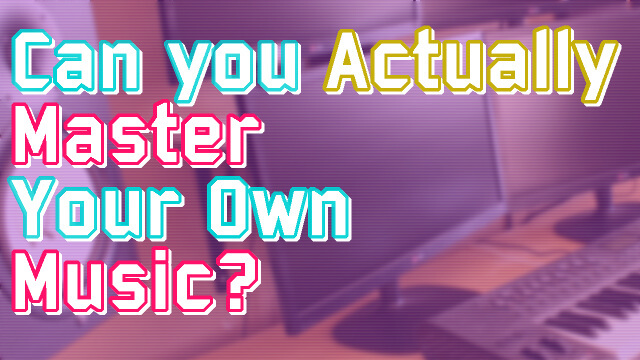 Can You Master Your Own Music?