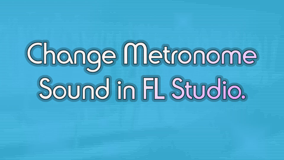 How to Change the Metronome Sound in FL Studio