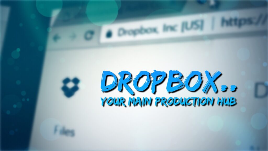 Dropbox, Your Main Production Hub