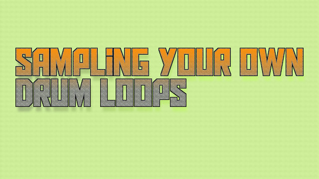 Sample your Own Drum Loops