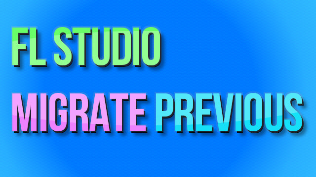 Updating FL Studio – Migrate Previous